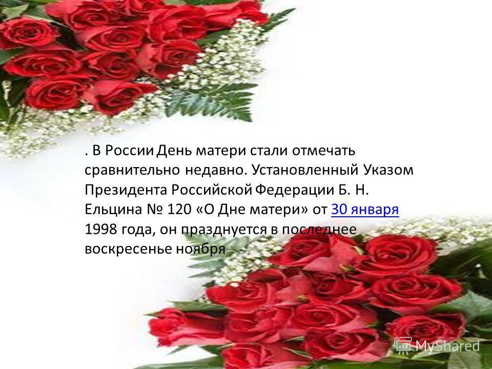 . В России День матери стали отмечать сравнительно недавно. Установленный Указом Президента Российской Федерации Б. Н. Ельцина 120 «О Дне матери» от 30 января 1998 года, он празднуется в последнее воскресенье ноября30 января