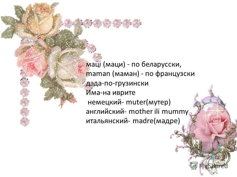 мацi (маци) - по беларусски, maman (маман) - по французски дэда-по-грузински Има-на иврите немецкий- muter(мутер) английский- mother ili mummy итальянский- madre(мадре)