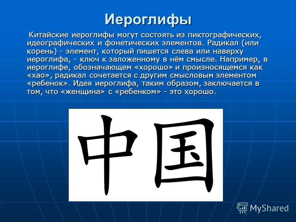 Иероглифы Китайские иероглифы могут состоять из пиктографических, идеографических и фонетических элементов. Радикал (или корень) - элемент, который пишется слева или наверху иероглифа, - ключ к заложенному в нём смысле. Например, в иероглифе, обознач