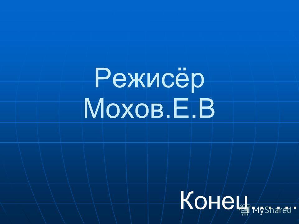 Режисёр Мохов.Е.В Конец……..
