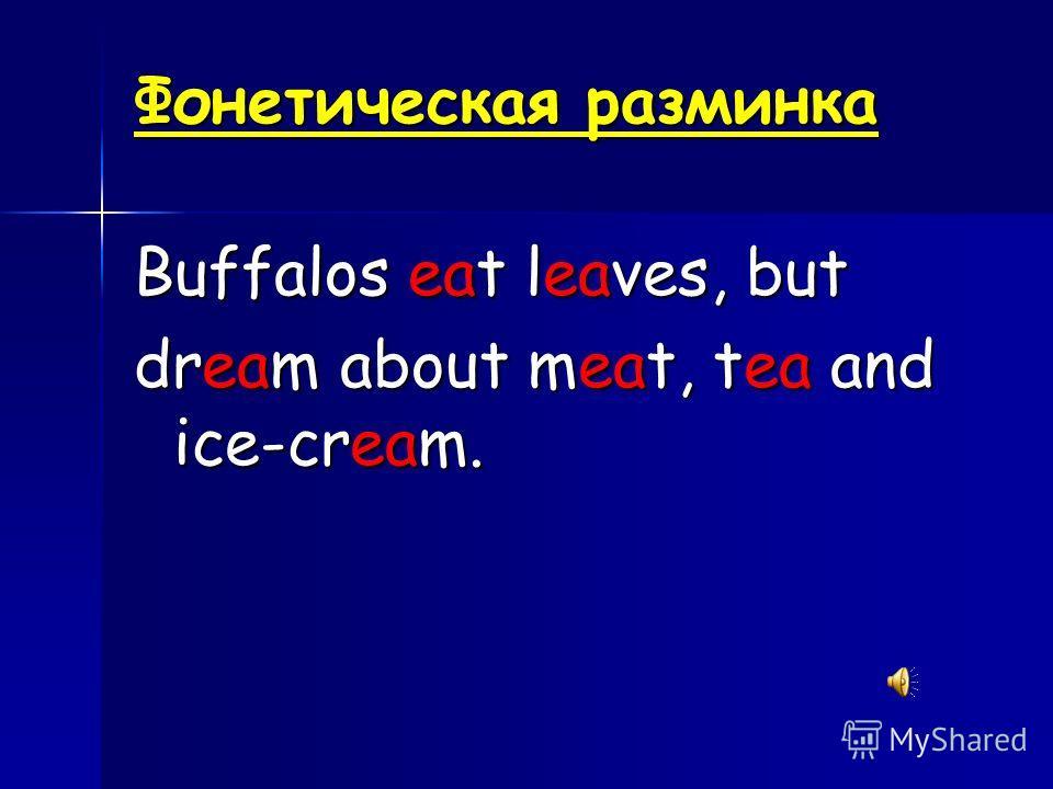 Фонетическая разминка Buffalos eat leaves, but dream about meat, tea and ice-cream.