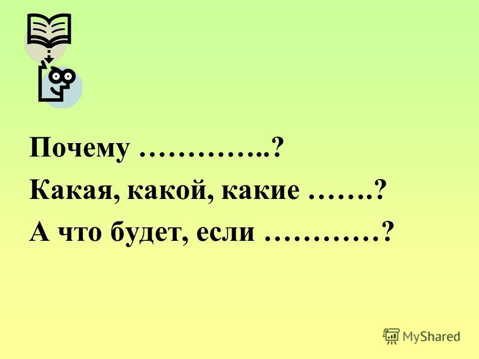 Почему …………..? Какая, какой, какие …….? А что будет, если …………?