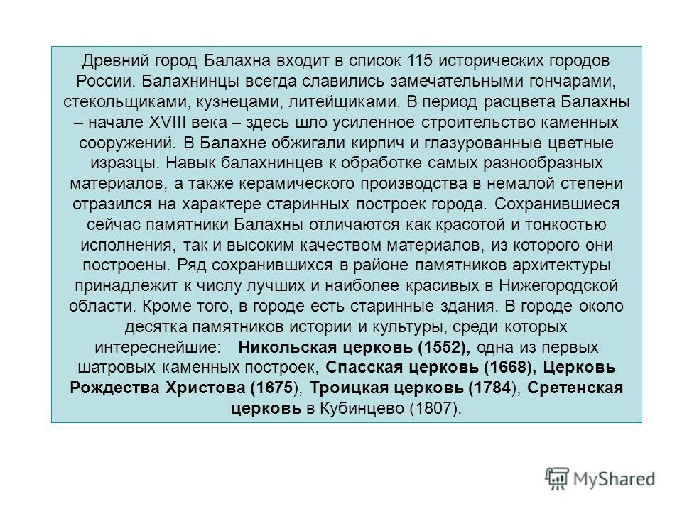 Древний город Балахна входит в список 115 исторических городов России. Балахнинцы всегда славились замечательными гончарами, стекольщиками, кузнецами, литейщиками. В период расцвета Балахны – начале XVIII века – здесь шло усиленное строительство каме