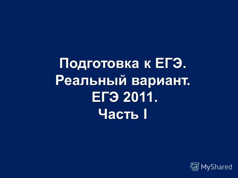 Подготовка к ЕГЭ. Реальный вариант. ЕГЭ 2011. Часть I