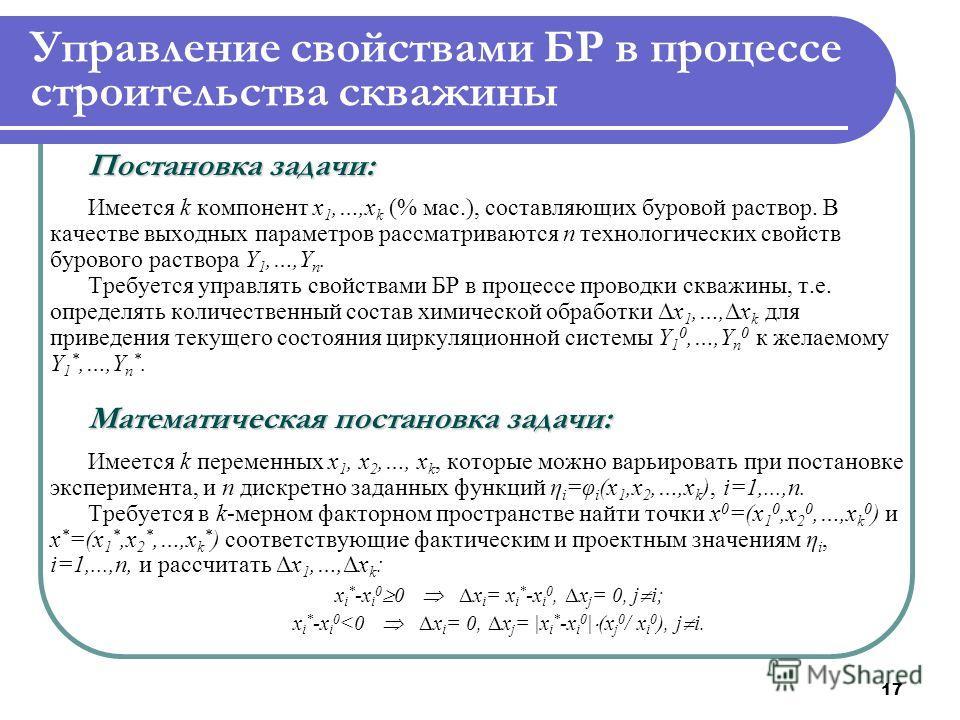 17 Управление свойствами БР в процессе строительства скважины Постановка задачи: Имеется k компонент x 1,…,x k (% мас.), составляющих буровой раствор. В качестве выходных параметров рассматриваются n технологических свойств бурового раствора Y 1,…,Y