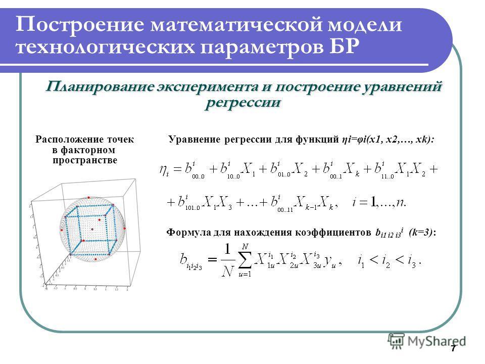 7 Построение математической модели технологических параметров БР Планирование эксперимента и построение уравнений регрессии Расположение точек в факторном пространстве Уравнение регрессии для функций ηi=φi(x1, x2,…, xk): Формула для нахождения коэффи