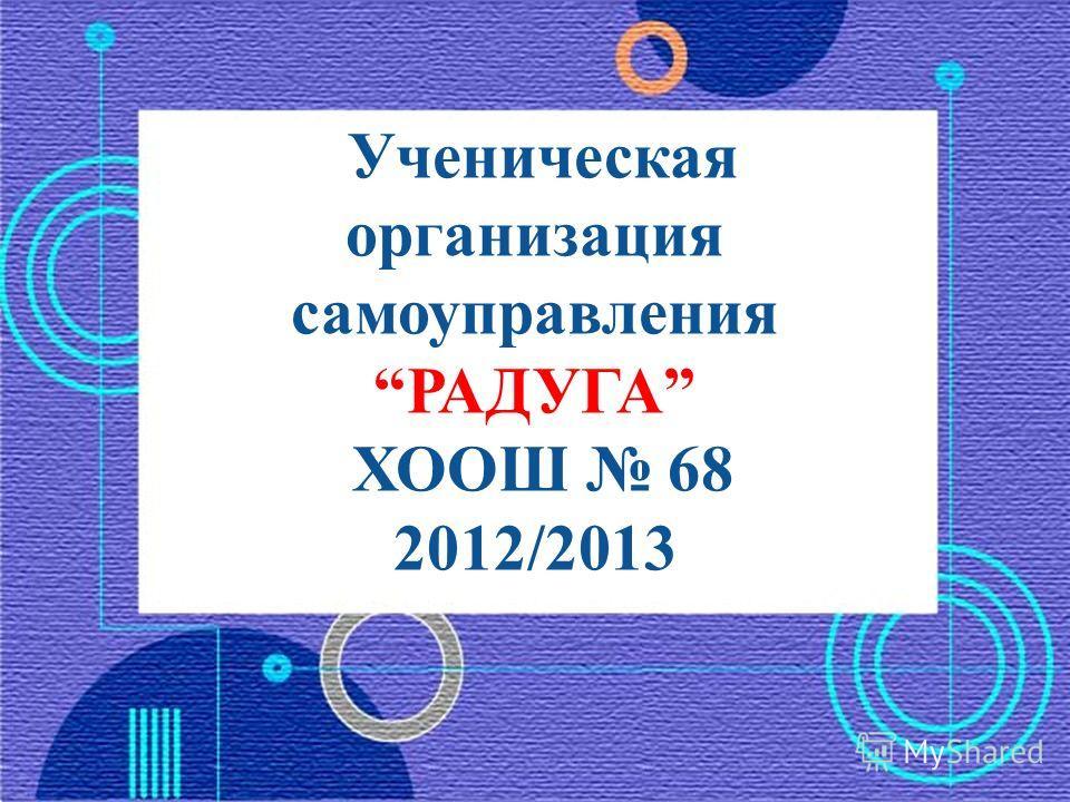 Ученическая организация самоуправления РАДУГА ХООШ 68 2012/2013