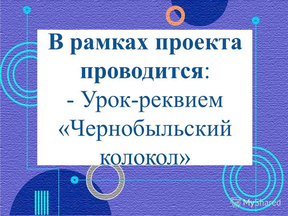 В рамках проекта проводится: - Урок-реквием «Чернобыльский колокол»