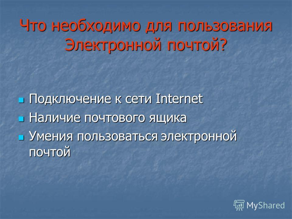 Что необходимо для пользования Электронной почтой? Подключение к сети Internet Подключение к сети Internet Наличие почтового ящика Наличие почтового ящика Умения пользоваться электронной почтой Умения пользоваться электронной почтой