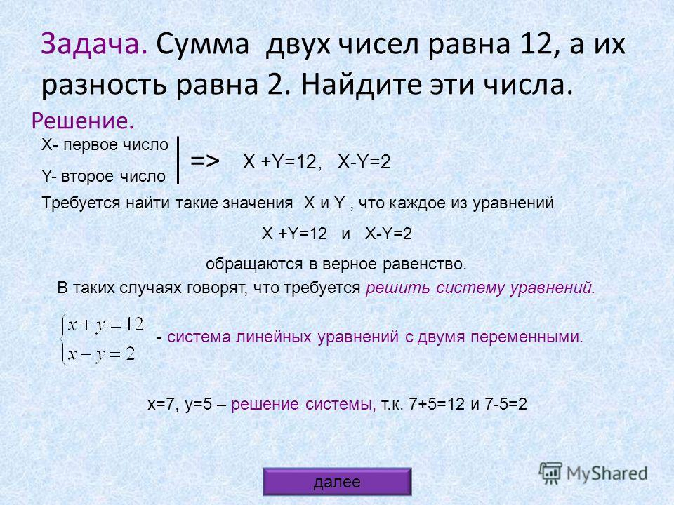 Задача. Сумма двух чисел равна 12, а их разность равна 2. Найдите эти числа. Решение. Х- первое число Y- второе число Х +Y=12, X-Y=2 => Требуется найти такие значения X и Y, что каждое из уравнений Х +Y=12 и X-Y=2 обращаются в верное равенство. В так