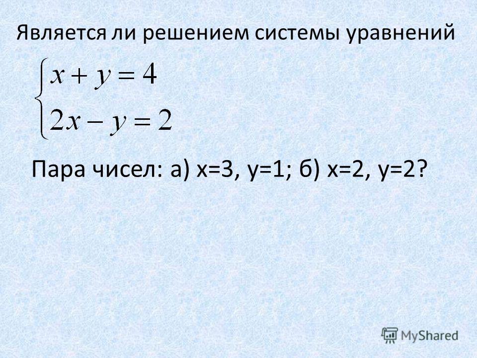Является ли решением системы уравнений Пара чисел: а) х=3, y=1; б) x=2, y=2?