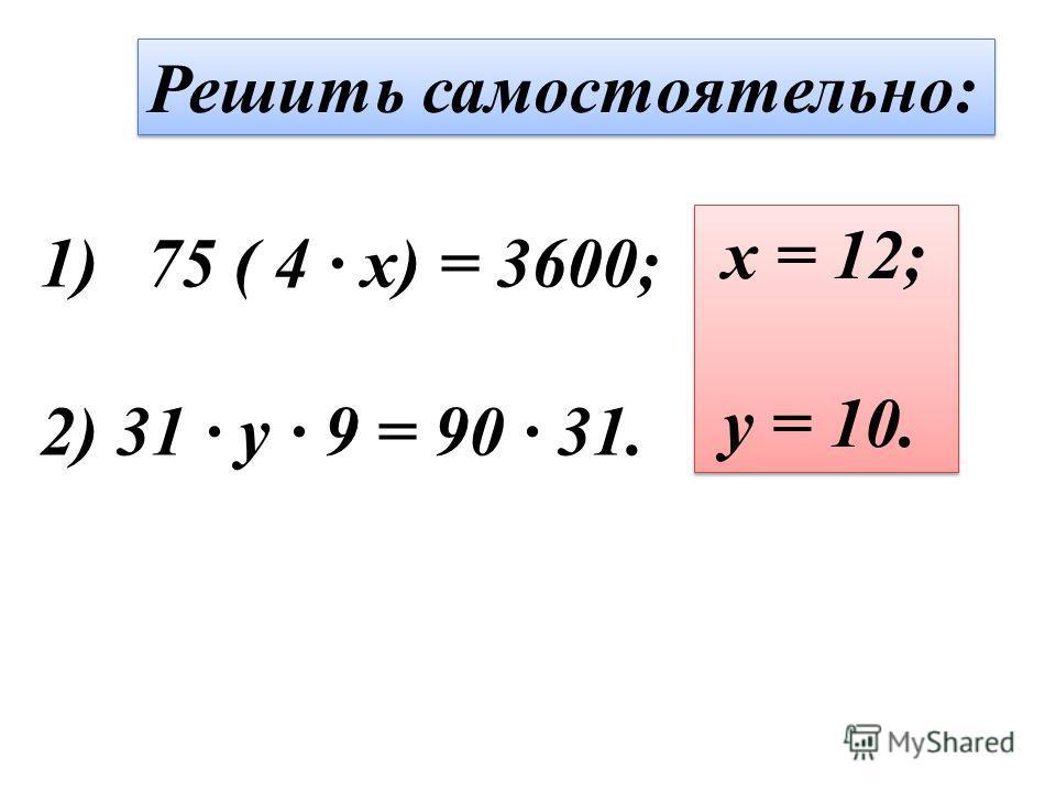 Решить самостоятельно: 1)75 ( 4 · x) = 3600; 2) 31 · y · 9 = 90 · 31. x = 12; y = 10. x = 12; y = 10.