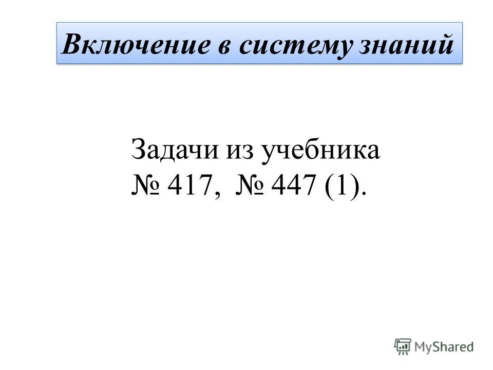 Включение в систему знаний Задачи из учебника 417, 447 (1).