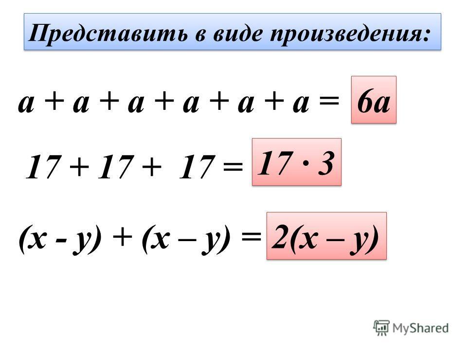 Представить в виде произведения: a + a + a + a + a + a = 6a 17 + 17 + 17 = 17 · 3 (x - y) + (x – y) = 2(x – y)