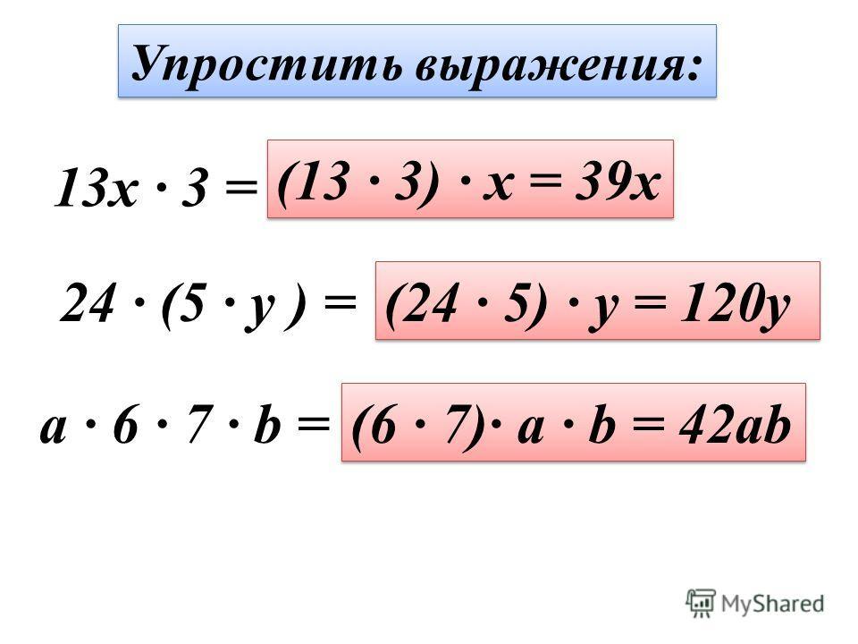 Упростить выражения: 13x · 3 = (13 · 3) · x = 39x 24 · (5 · y ) = (24 · 5) · y = 120y a · 6 · 7 · b = (6 · 7)· a · b = 42ab