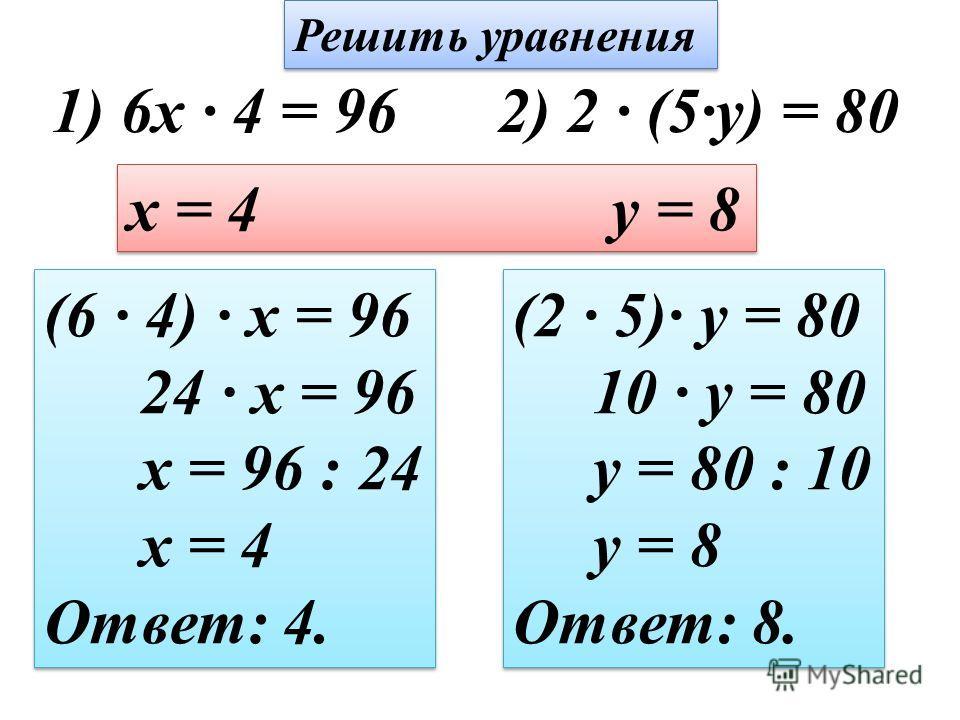 1) 6x · 4 = 962) 2 · (5·y) = 80 x = 4 y = 8 (6 · 4) · x = 96 24 · x = 96 x = 96 : 24 x = 4 Ответ: 4. (6 · 4) · x = 96 24 · x = 96 x = 96 : 24 x = 4 Ответ: 4. (2 · 5)· y = 80 10 · y = 80 y = 80 : 10 y = 8 Ответ: 8. (2 · 5)· y = 80 10 · y = 80 y = 80 :