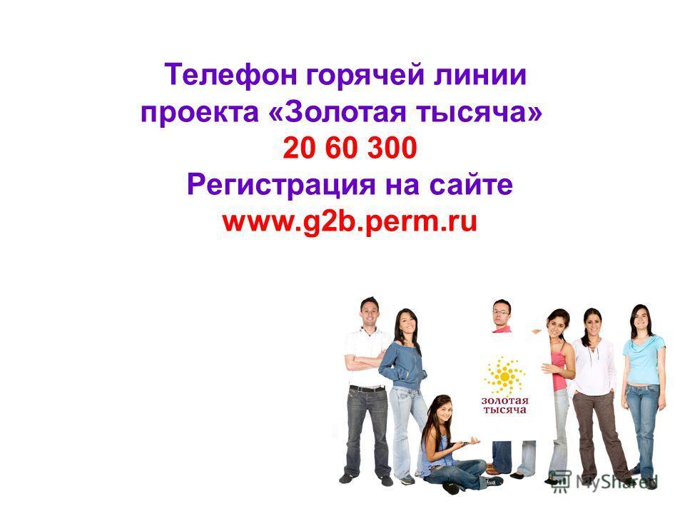 Телефон горячей линии проекта «Золотая тысяча» 20 60 300 Регистрация на сайте www.g2b.perm.ru
