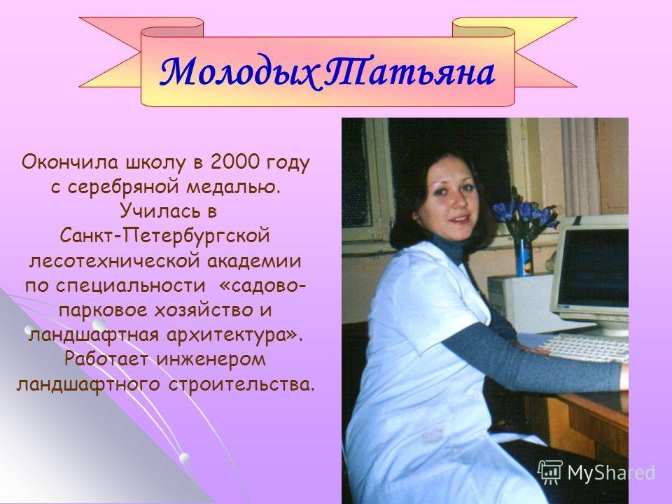 Окончила школу в 2000 году с серебряной медалью. Училась в Санкт-Петербургской лесотехнической академии по специальности «садово- парковое хозяйство и ландшафтная архитектура». Работает инженером ландшафтного строительства. Молодых Татьяна