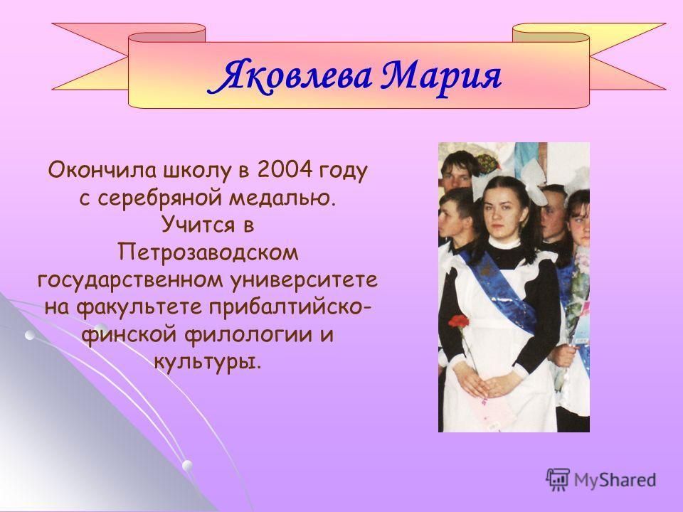 Окончила школу в 2004 году с серебряной медалью. Учится в Петрозаводском государственном университете на факультете прибалтийско- финской филологии и культуры. Яковлева Мария