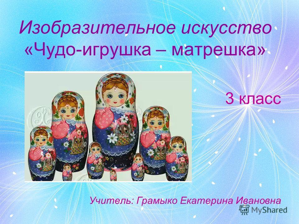 Изобразительное искусство «Чудо-игрушка – матрешка» 3 класс Учитель: Грамыко Екатерина Ивановна