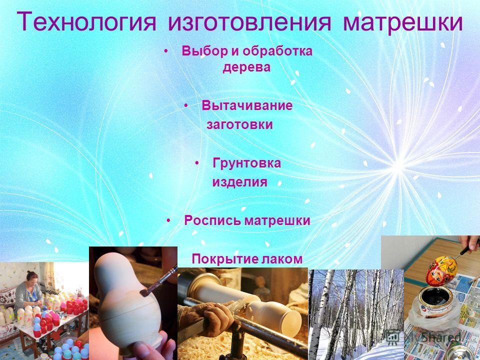 Технология изготовления матрешки Выбор и обработка дерева Вытачивание заготовки Грунтовка изделия Роспись матрешки Покрытие лаком