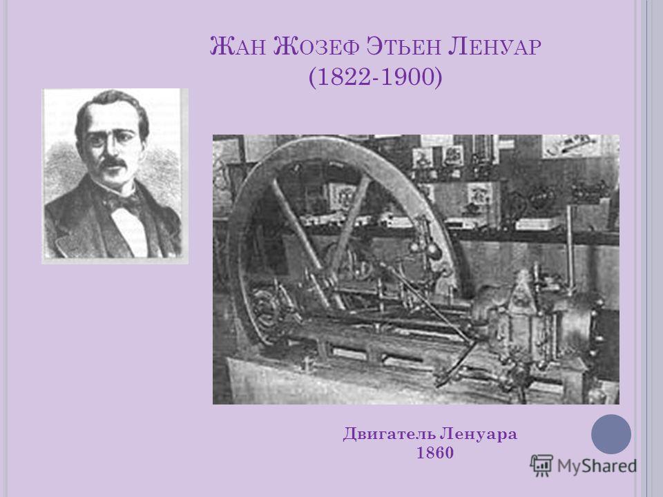 Ж АН Ж ОЗЕФ Э ТЬЕН Л ЕНУАР (1822-1900) Двигатель Ленуара 1860