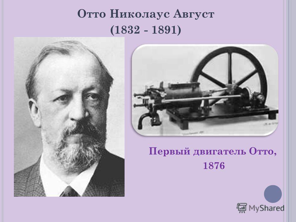 Отто Николаус Август (1832 - 1891) Первый двигатель Отто, 1876
