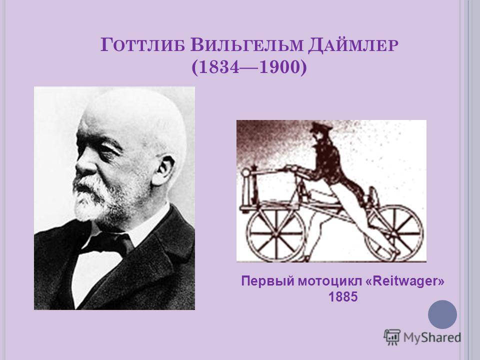 Г ОТТЛИБ В ИЛЬГЕЛЬМ Д АЙМЛЕР (18341900) Первый мотоцикл «Reitwager» 1885
