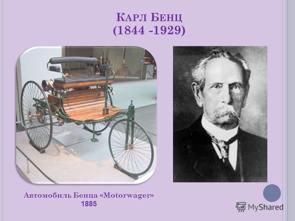 К АРЛ Б ЕНЦ ( 1844 -1929) Автомобиль Бенца «Motorwager» 1885