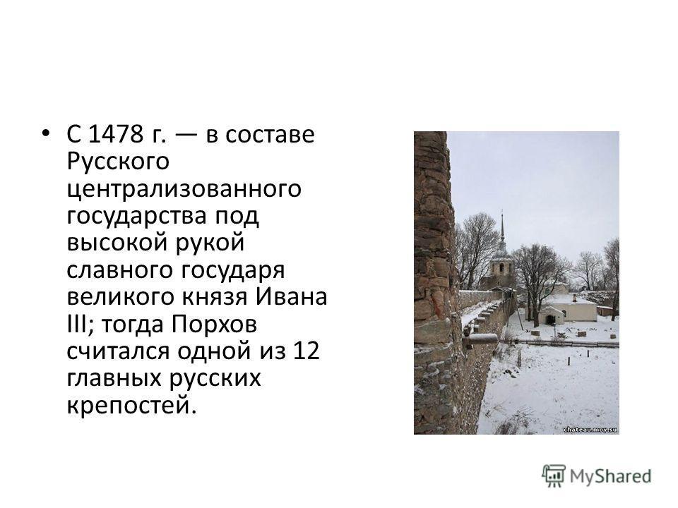С 1478 г. в составе Русского централизованного государства под высокой рукой славного государя великого князя Ивана III; тогда Порхов считался одной из 12 главных русских крепостей.