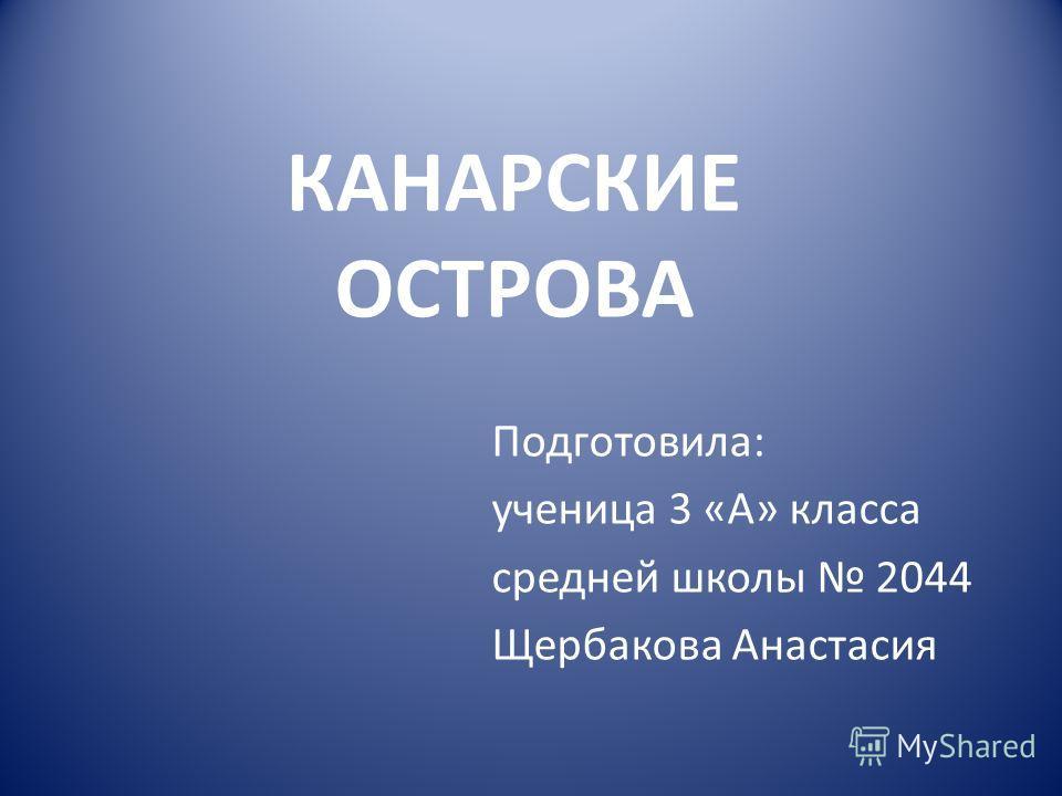Подготовила: ученица 3 «А» класса средней школы 2044 Щербакова Анастасия КАНАРСКИЕ ОСТРОВА