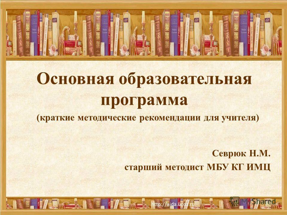 Основная образовательная программа Севрюк Н.М. старший методист МБУ КГ ИМЦ (краткие методические рекомендации для учителя)
