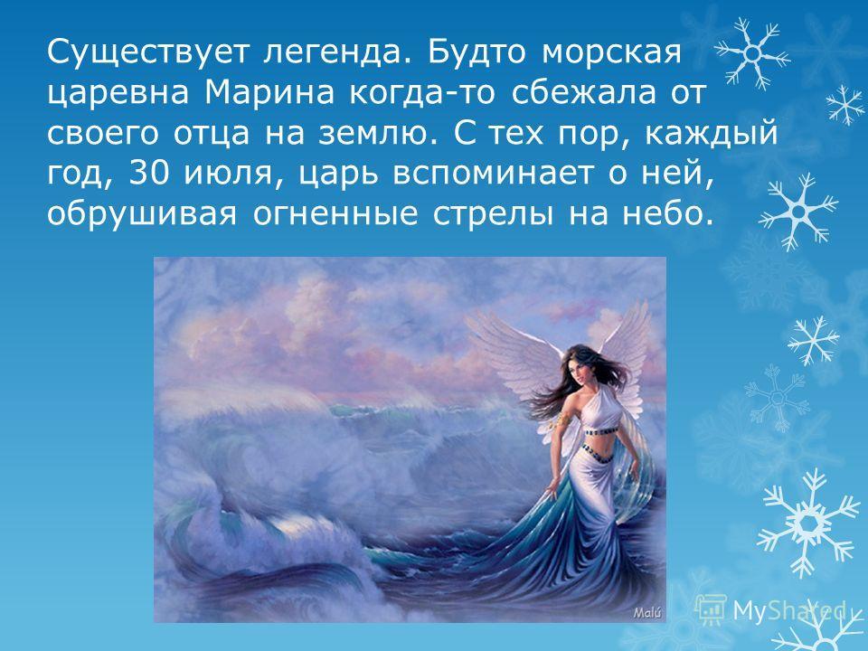 Существует легенда. Будто морская царевна Марина когда-то сбежала от своего отца на землю. С тех пор, каждый год, 30 июля, царь вспоминает о ней, обрушивая огненные стрелы на небо.