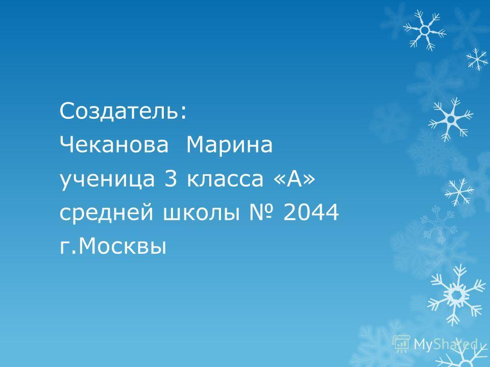 Создатель: Чеканова Марина ученица 3 класса «А» средней школы 2044 г.Москвы