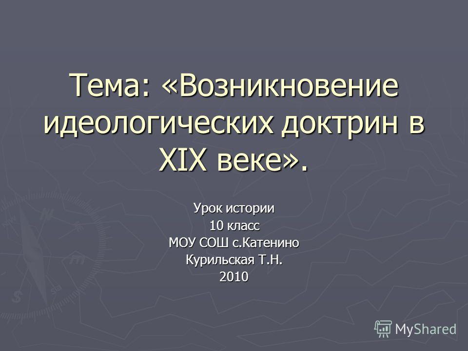 Тема: «Возникновение идеологических доктрин в ХIХ веке». Урок истории 10 класс МОУ СОШ с.Катенино Курильская Т.Н. 2010