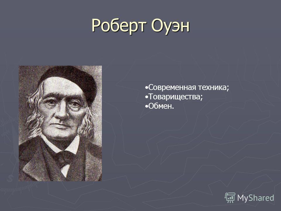 Роберт Оуэн Современная техника; Товарищества; Обмен.