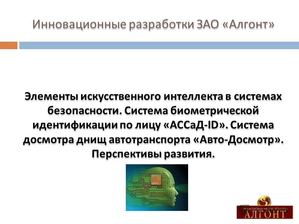Инновационные разработки ЗАО « Алгонт » Элементы искусственного интеллекта в системах безопасности. Система биометрической идентификации по лицу « АССаД -ID». Система досмотра днищ автотранспорта « Авто - Досмотр ». Перспективы развития.