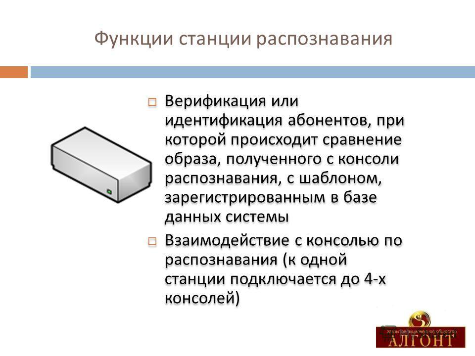 Функции станции распознавания Верификация или идентификация абонентов, при которой происходит сравнение образа, полученного с консоли распознавания, с шаблоном, зарегистрированным в базе данных системы Взаимодействие с консолью по распознавания ( к о