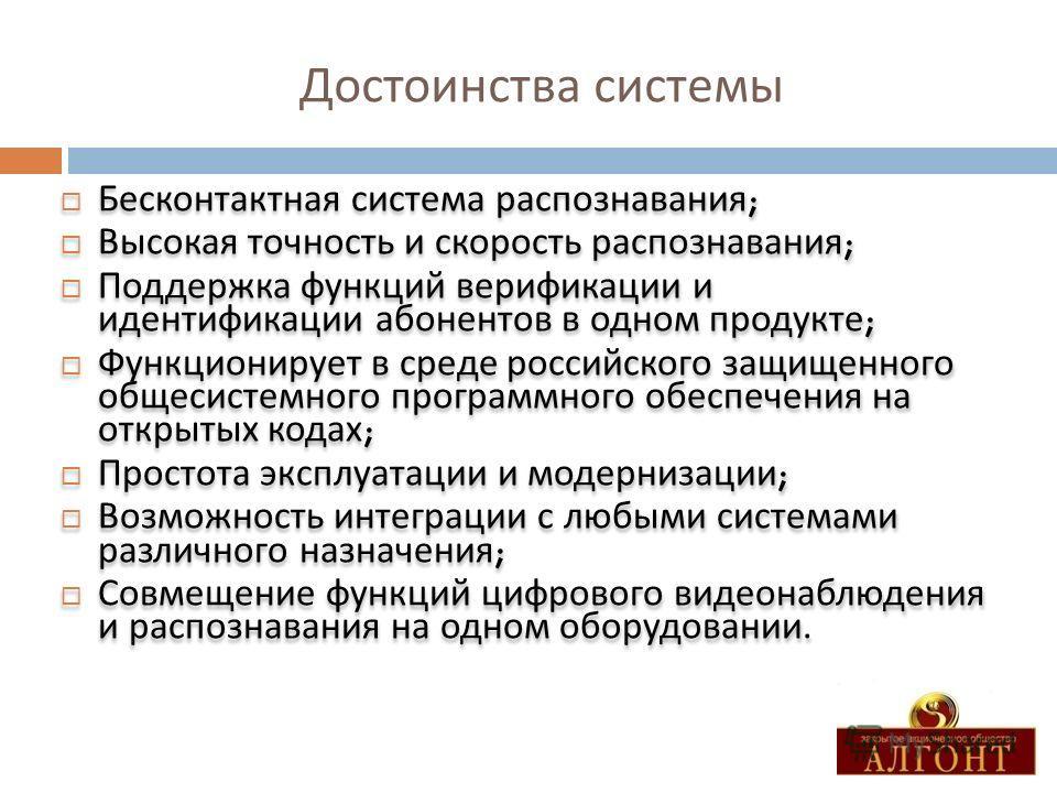 Достоинства системы Бесконтактная система распознавания ; Высокая точность и скорость распознавания ; Поддержка функций верификации и идентификации абонентов в одном продукте ; Функционирует в среде российского защищенного общесистемного программного