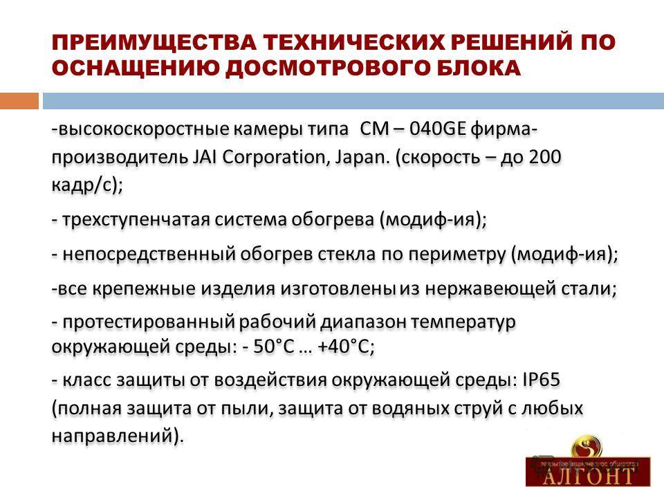 ПРЕИМУЩЕСТВА ТЕХНИЧЕСКИХ РЕШЕНИЙ ПО ОСНАЩЕНИЮ ДОСМОТРОВОГО БЛОКА - высокоскоростные камеры типа С M – 040GE фирма - производитель JAI Corporation, Japan. ( скорость – до 200 кадр / с ); - трехступенчатая система обогрева ( модиф - ия ); - непосредств