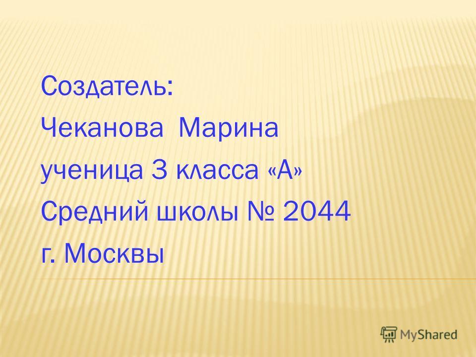 Создатель: Чеканова Марина ученица 3 класса «А» Средний школы 2044 г. Москвы