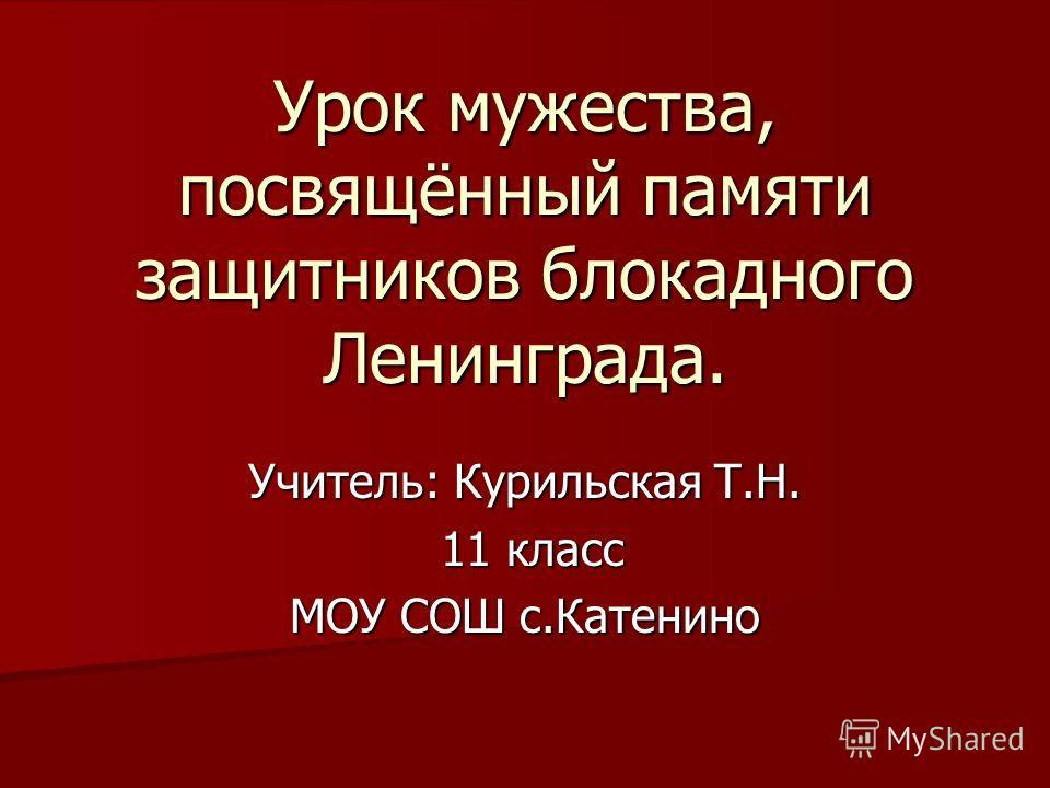 Урок мужества, посвящённый памяти защитников блокадного Ленинграда. Учитель: Курильская Т.Н. 11 класс 11 класс МОУ СОШ с.Катенино