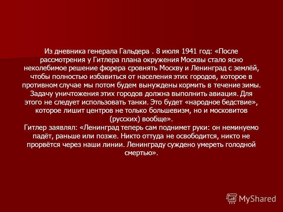 Из дневника генерала Гальдера. 8 июля 1941 год: «После рассмотрения у Гитлера плана окружения Москвы стало ясно неколебимое решение фюрера сровнять Москву и Ленинград с землёй, чтобы полностью избавиться от населения этих городов, которое в противном