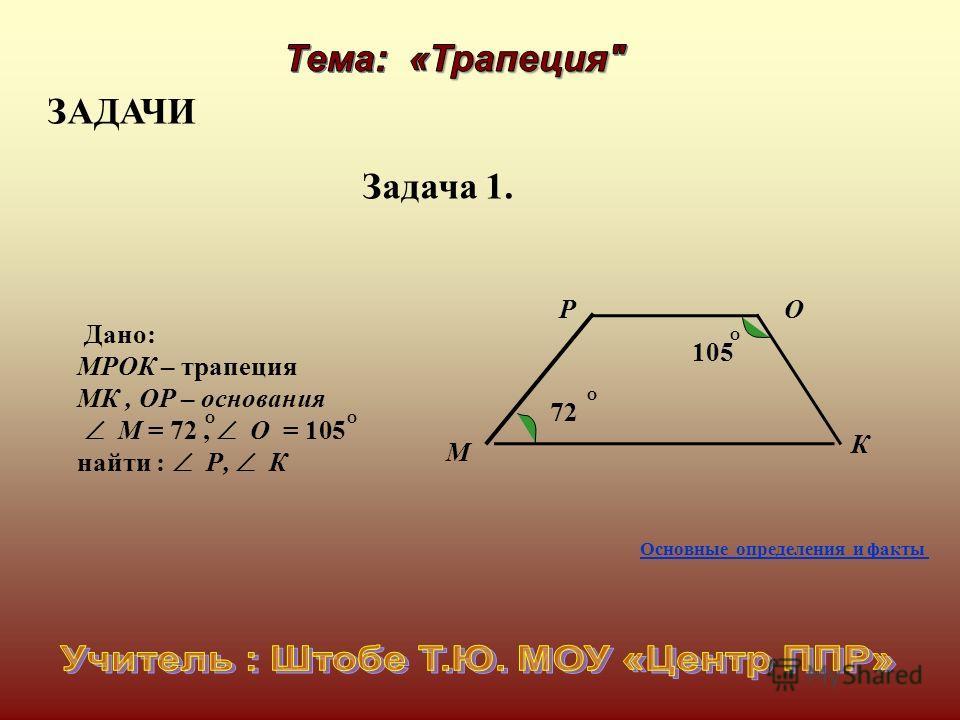 Дано: МРОК – трапеция МК, ОР – основания М = 72, О = 105 найти : Р, К ОО М Р О К 72 105 О О Задача 1. ЗАДАЧИ Основные определения и факты