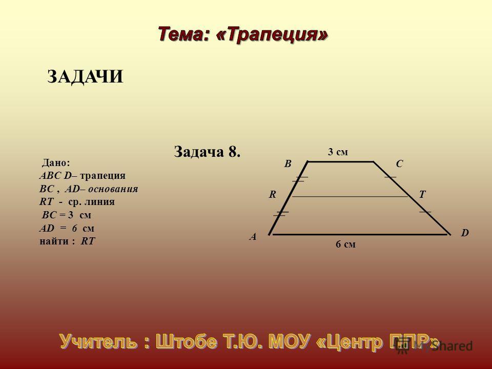 Дано: АВC D– трапеция BC, AD– основания RT - ср. линия BС = 3 см AD = 6 см найти : RT C D А В R Т Задача 8. ЗАДАЧИ 3 см 6 см
