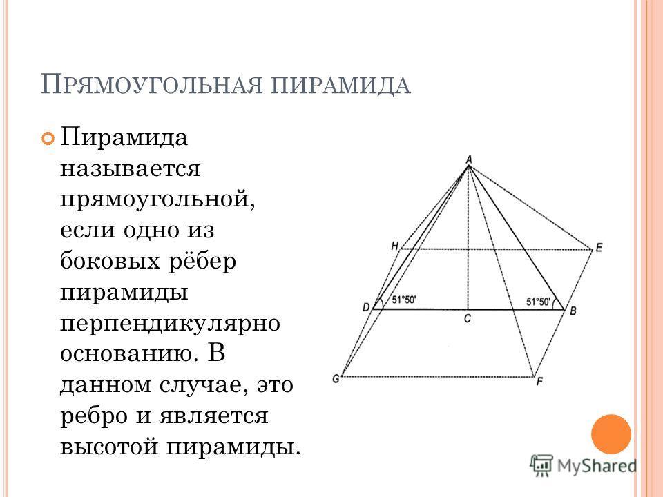 П РЯМОУГОЛЬНАЯ ПИРАМИДА Пирамида называется прямоугольной, если одно из боковых рёбер пирамиды перпендикулярно основанию. В данном случае, это ребро и является высотой пирамиды.