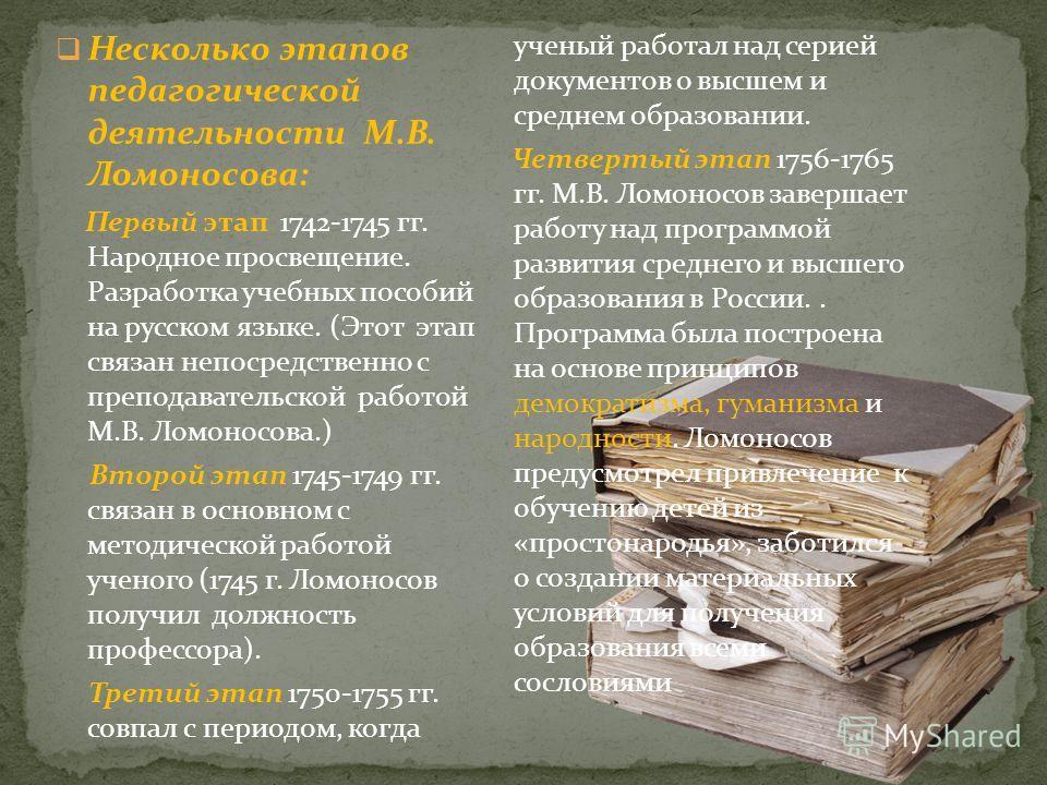 Несколько этапов педагогической деятельности М.В. Ломоносова: Первый этап 1742-1745 гг. Народное просвещение. Разработка учебных пособий на русском языке. (Этот этап связан непосредственно с преподавательской работой М.В. Ломоносова.) Второй этап 174