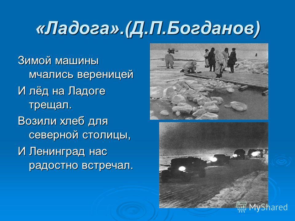 «Ладога».(Д.П.Богданов) Зимой машины мчались вереницей И лёд на Ладоге трещал. Возили хлеб для северной столицы, И Ленинград нас радостно встречал.