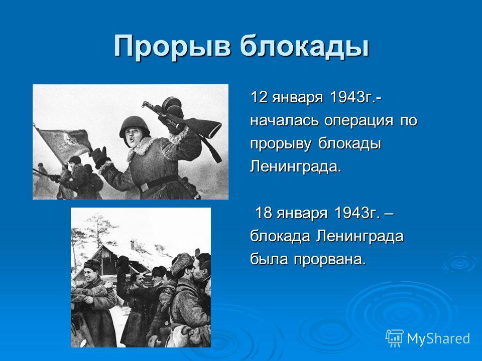 Прорыв блокады 12 января 1943г.- началась операция по прорыву блокады Ленинграда. 18 января 1943г. – 18 января 1943г. – блокада Ленинграда была прорвана.