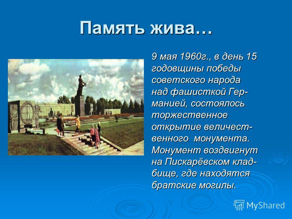 Память жива… 9 мая 1960г., в день 15 годовщины победы советского народа над фашисткой Гер- манией, состоялось торжественное открытие величест- венного монумента. Монумент воздвигнут на Пискарёвском клад- бище, где находятся братские могилы.